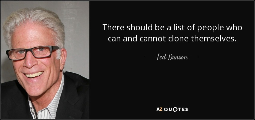 There should be a list of people who can and cannot clone themselves. - Ted Danson