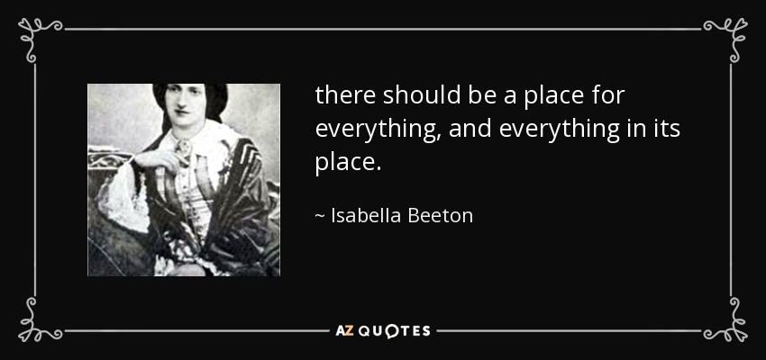 there should be a place for everything, and everything in its place. - Isabella Beeton
