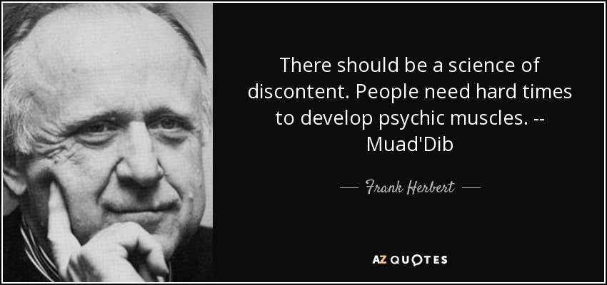 There should be a science of discontent. People need hard times to develop psychic muscles. -- Muad'Dib - Frank Herbert