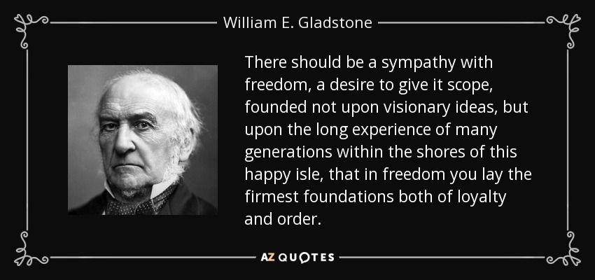There should be a sympathy with freedom, a desire to give it scope, founded not upon visionary ideas, but upon the long experience of many generations within the shores of this happy isle, that in freedom you lay the firmest foundations both of loyalty and order. - William E. Gladstone