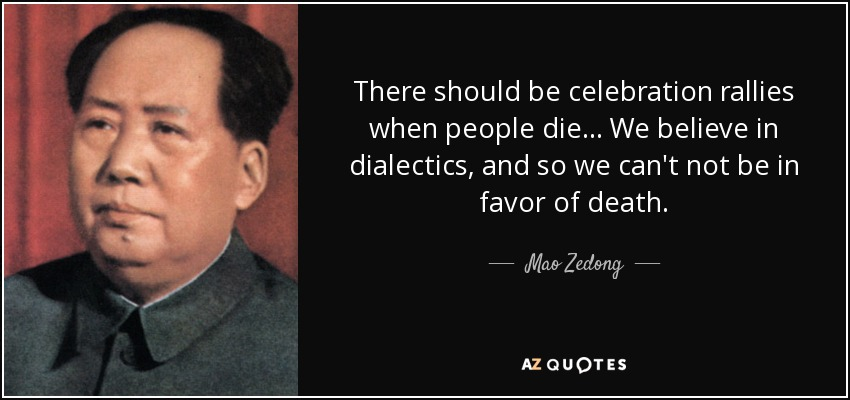 There should be celebration rallies when people die... We believe in dialectics, and so we can't not be in favor of death. - Mao Zedong