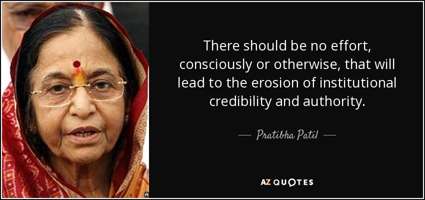 There should be no effort, consciously or otherwise, that will lead to the erosion of institutional credibility and authority. - Pratibha Patil
