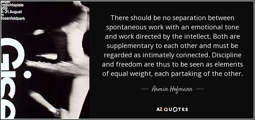 There should be no separation between spontaneous work with an emotional tone and work directed by the intellect. Both are supplementary to each other and must be regarded as intimately connected. Discipline and freedom are thus to be seen as elements of equal weight, each partaking of the other. - Armin Hofmann