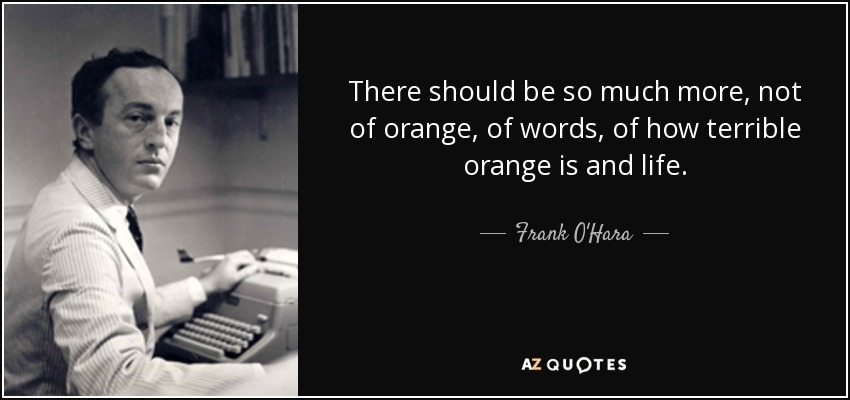 There should be so much more, not of orange, of words, of how terrible orange is and life. - Frank O'Hara