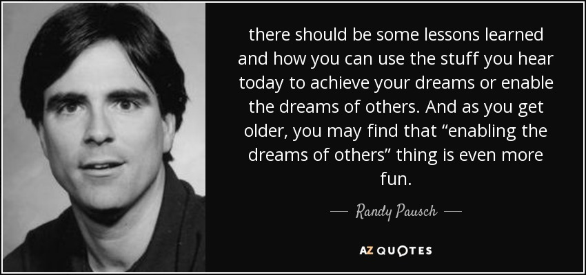 "there should be some lessons learned and how you can use the stuff you hear today to achieve your dreams or enable the dreams of others. And as you get older, you may find that ""enabling the dreams of others"" thing is even more fun. - Randy Pausch"