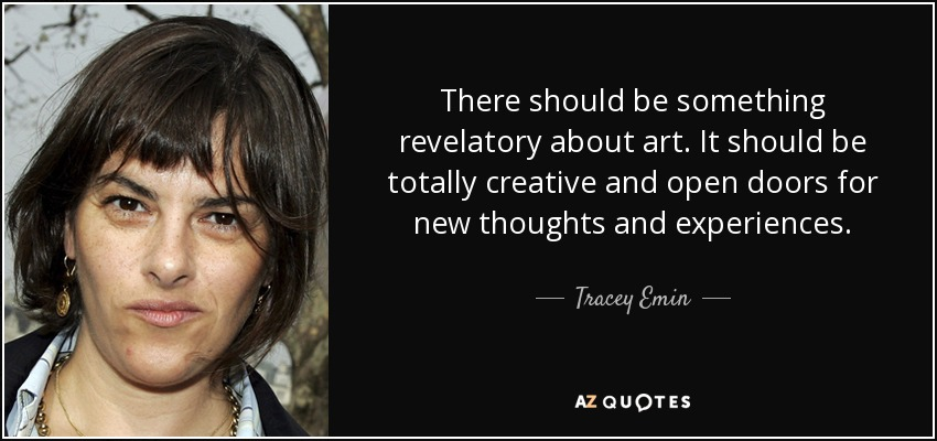 There should be something revelatory about art. It should be totally creative and open doors for new thoughts and experiences. - Tracey Emin