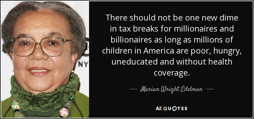 There should not be one new dime in tax breaks for millionaires and billionaires as long as millions of children in America are poor, hungry, uneducated and without health coverage. - Marian Wright Edelman