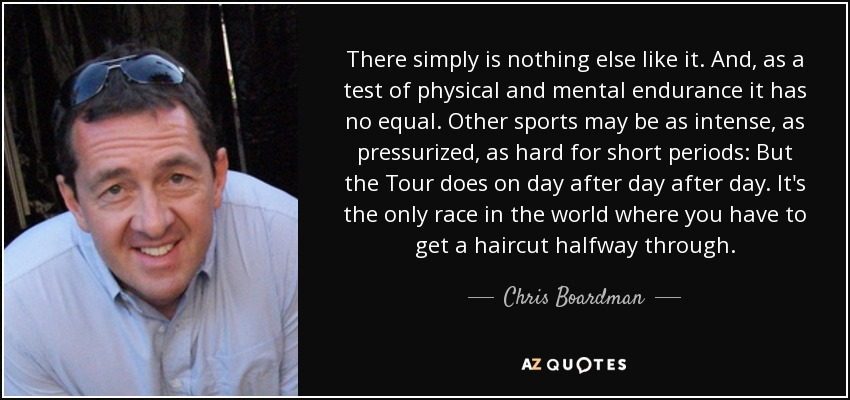 There simply is nothing else like it. And, as a test of physical and mental endurance it has no equal. Other sports may be as intense, as pressurized, as hard for short periods: But the Tour does on day after day after day. It's the only race in the world where you have to get a haircut halfway through. - Chris Boardman