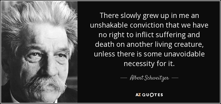 There slowly grew up in me an unshakable conviction that we have no right to inflict suffering and death on another living creature, unless there is some unavoidable necessity for it. - Albert Schweitzer