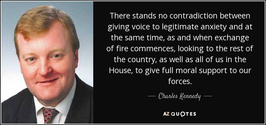 There stands no contradiction between giving voice to legitimate anxiety and at the same time, as and when exchange of fire commences, looking to the rest of the country, as well as all of us in the House, to give full moral support to our forces. - Charles Kennedy