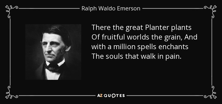 There the great Planter plants Of fruitful worlds the grain, And with a million spells enchants The souls that walk in pain. - Ralph Waldo Emerson