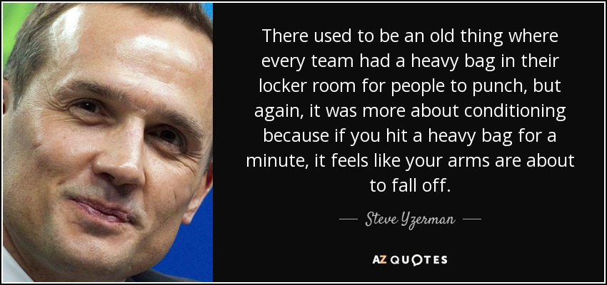 There used to be an old thing where every team had a heavy bag in their locker room for people to punch, but again, it was more about conditioning because if you hit a heavy bag for a minute, it feels like your arms are about to fall off. - Steve Yzerman