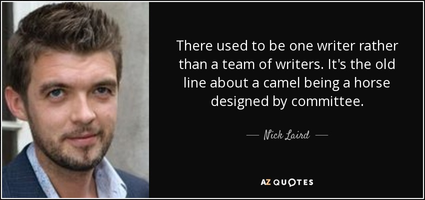 There used to be one writer rather than a team of writers. It's the old line about a camel being a horse designed by committee. - Nick Laird