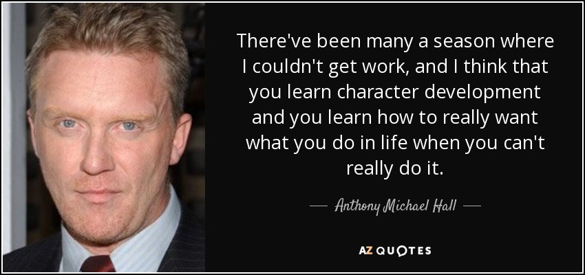 There've been many a season where I couldn't get work, and I think that you learn character development and you learn how to really want what you do in life when you can't really do it. - Anthony Michael Hall