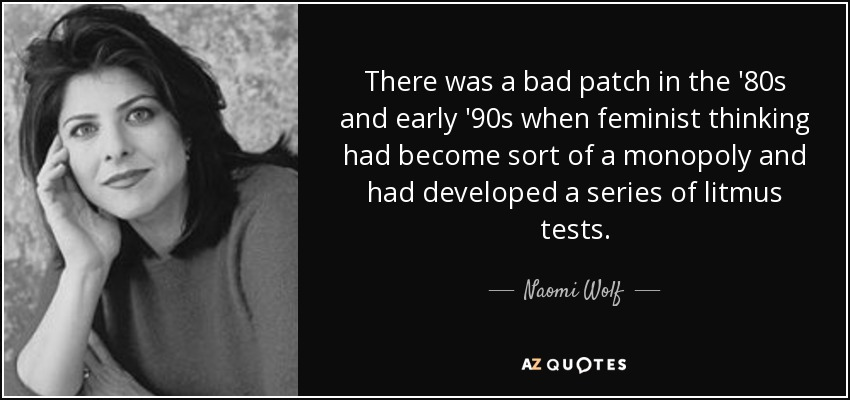 There was a bad patch in the '80s and early '90s when feminist thinking had become sort of a monopoly and had developed a series of litmus tests. - Naomi Wolf