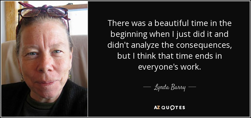 There was a beautiful time in the beginning when I just did it and didn't analyze the consequences, but I think that time ends in everyone's work. - Lynda Barry