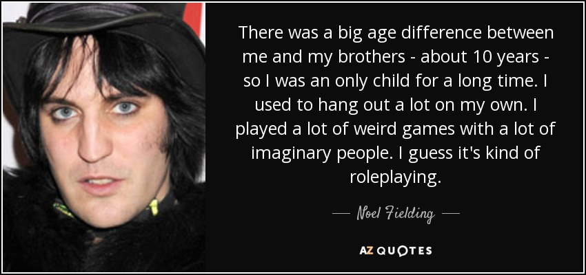 There was a big age difference between me and my brothers - about 10 years - so I was an only child for a long time. I used to hang out a lot on my own. I played a lot of weird games with a lot of imaginary people. I guess it's kind of roleplaying. - Noel Fielding