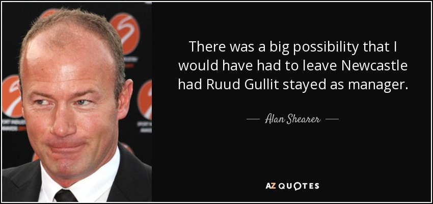 There was a big possibility that I would have had to leave Newcastle had Ruud Gullit stayed as manager. - Alan Shearer