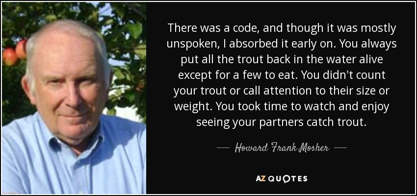 There was a code, and though it was mostly unspoken, I absorbed it early on. You always put all the trout back in the water alive except for a few to eat. You didn't count your trout or call attention to their size or weight. You took time to watch and enjoy seeing your partners catch trout. - Howard Frank Mosher