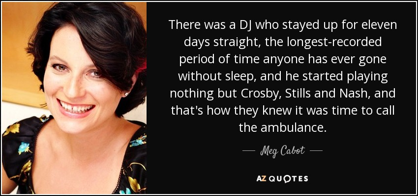 There was a DJ who stayed up for eleven days straight, the longest-recorded period of time anyone has ever gone without sleep, and he started playing nothing but Crosby, Stills and Nash, and that's how they knew it was time to call the ambulance. - Meg Cabot