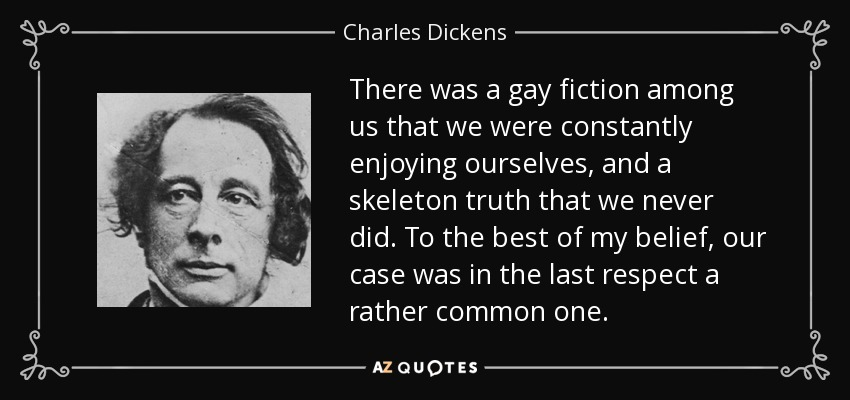 There was a gay fiction among us that we were constantly enjoying ourselves, and a skeleton truth that we never did. To the best of my belief, our case was in the last respect a rather common one. - Charles Dickens