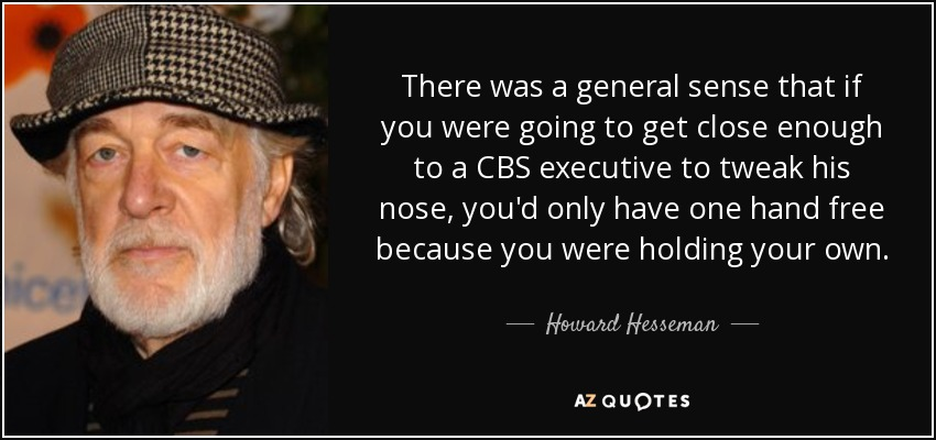 There was a general sense that if you were going to get close enough to a CBS executive to tweak his nose, you'd only have one hand free because you were holding your own. - Howard Hesseman