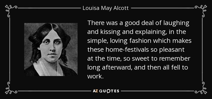There was a good deal of laughing and kissing and explaining, in the simple, loving fashion which makes these home-festivals so pleasant at the time, so sweet to remember long afterward, and then all fell to work. - Louisa May Alcott
