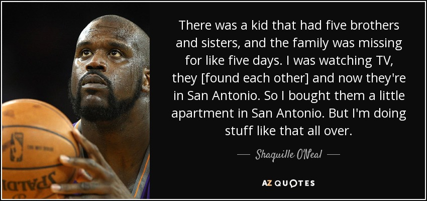 There was a kid that had five brothers and sisters, and the family was missing for like five days. I was watching TV, they [found each other] and now they're in San Antonio. So I bought them a little apartment in San Antonio. But I'm doing stuff like that all over. - Shaquille O'Neal