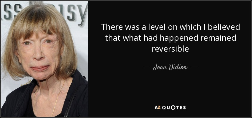 There was a level on which I believed that what had happened remained reversible - Joan Didion