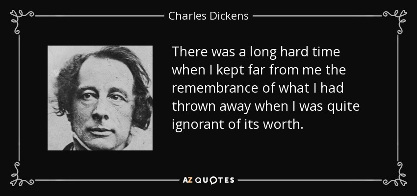 There was a long hard time when I kept far from me the remembrance of what I had thrown away when I was quite ignorant of its worth. - Charles Dickens