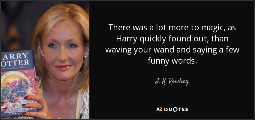 There was a lot more to magic, as Harry quickly found out, than waving your wand and saying a few funny words. - J. K. Rowling