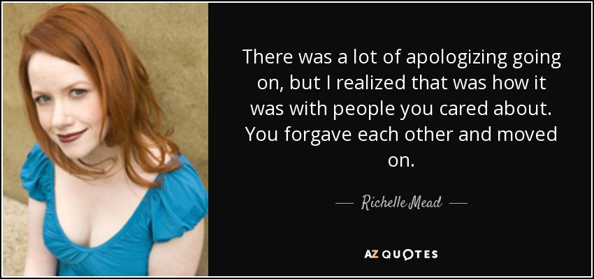 There was a lot of apologizing going on, but I realized that was how it was with people you cared about. You forgave each other and moved on. - Richelle Mead