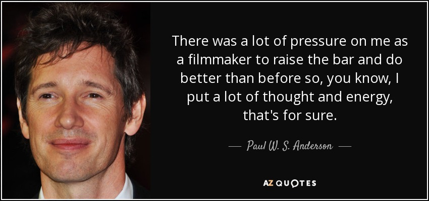 There was a lot of pressure on me as a filmmaker to raise the bar and do better than before so, you know, I put a lot of thought and energy, that's for sure. - Paul W. S. Anderson