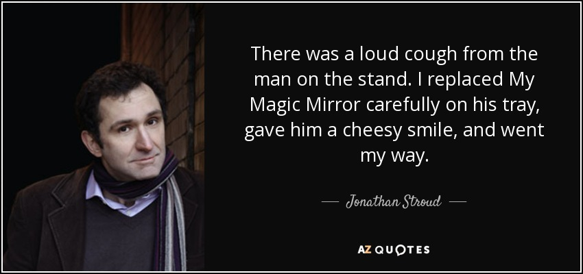There was a loud cough from the man on the stand. I replaced My Magic Mirror carefully on his tray, gave him a cheesy smile, and went my way. - Jonathan Stroud