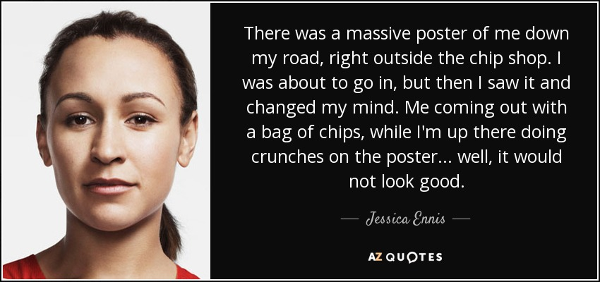 There was a massive poster of me down my road, right outside the chip shop. I was about to go in, but then I saw it and changed my mind. Me coming out with a bag of chips, while I'm up there doing crunches on the poster... well, it would not look good. - Jessica Ennis