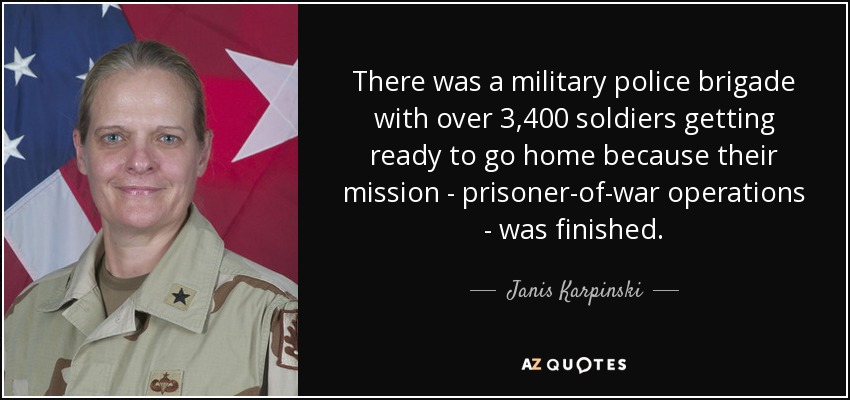 There was a military police brigade with over 3,400 soldiers getting ready to go home because their mission - prisoner-of-war operations - was finished. - Janis Karpinski