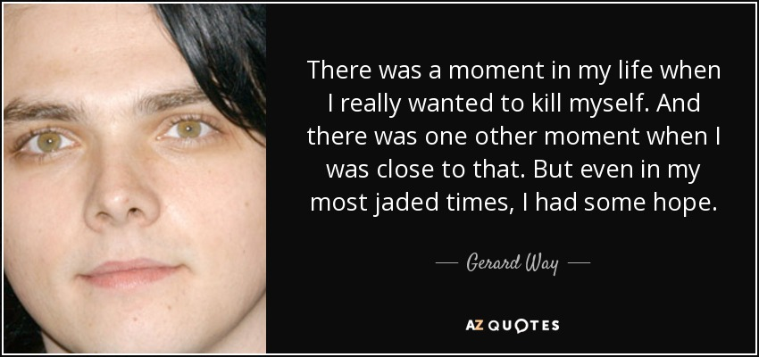 There was a moment in my life when I really wanted to kill myself. And there was one other moment when I was close to that. But even in my most jaded times, I had some hope. - Gerard Way
