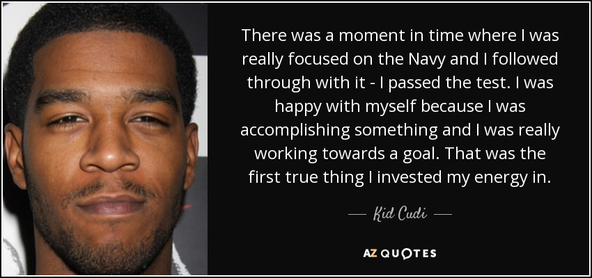 There was a moment in time where I was really focused on the Navy and I followed through with it - I passed the test. I was happy with myself because I was accomplishing something and I was really working towards a goal. That was the first true thing I invested my energy in. - Kid Cudi