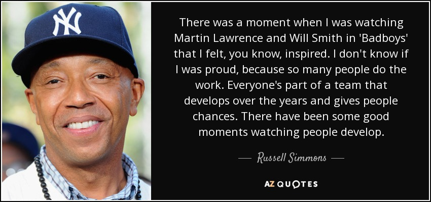 There was a moment when I was watching Martin Lawrence and Will Smith in 'Badboys' that I felt, you know, inspired. I don't know if I was proud, because so many people do the work. Everyone's part of a team that develops over the years and gives people chances. There have been some good moments watching people develop. - Russell Simmons