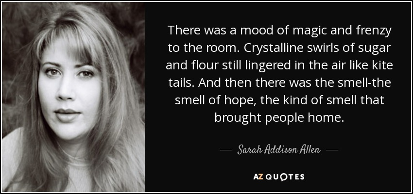 There was a mood of magic and frenzy to the room. Crystalline swirls of sugar and flour still lingered in the air like kite tails. And then there was the smell-the smell of hope, the kind of smell that brought people home. - Sarah Addison Allen