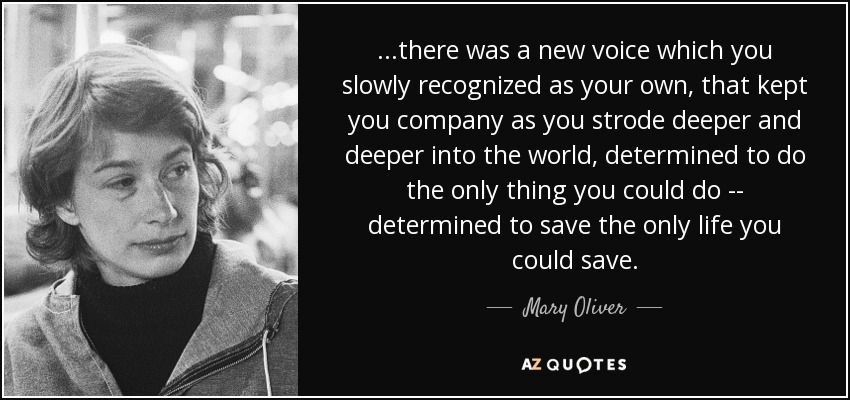 ...there was a new voice which you slowly recognized as your own, that kept you company as you strode deeper and deeper into the world, determined to do the only thing you could do -- determined to save the only life you could save. - Mary Oliver