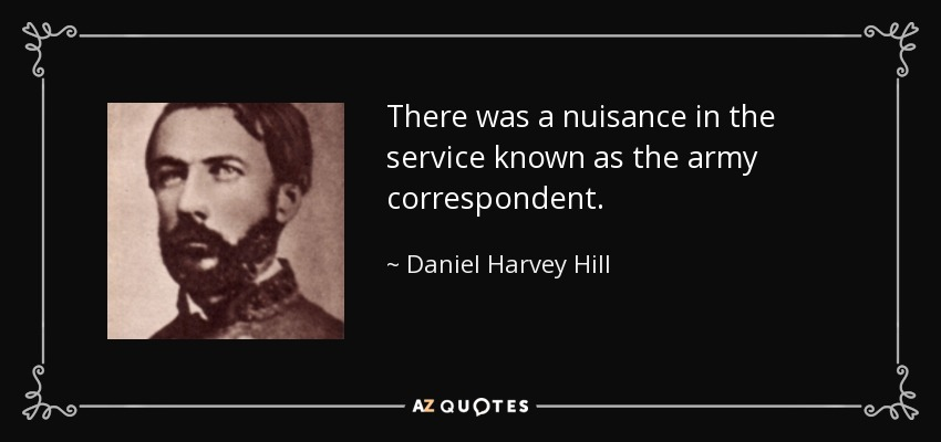 There was a nuisance in the service known as the army correspondent. - Daniel Harvey Hill
