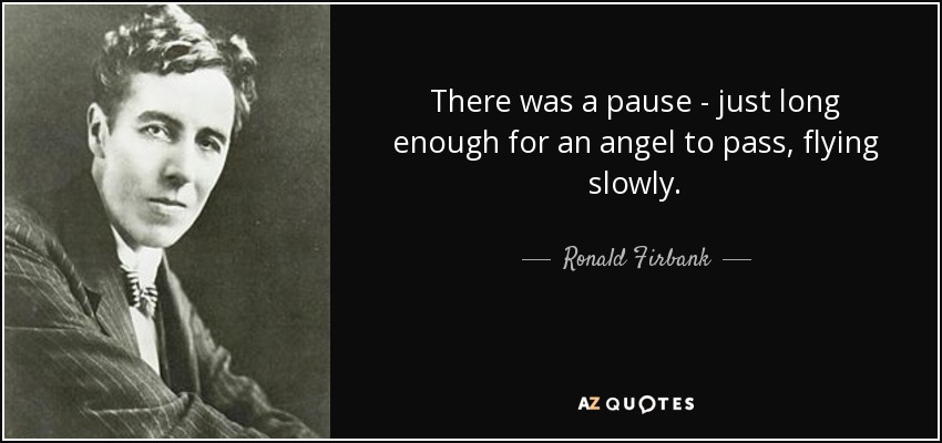 There was a pause - just long enough for an angel to pass, flying slowly. - Ronald Firbank
