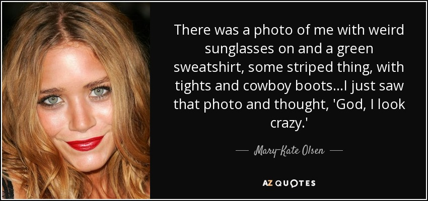 There was a photo of me with weird sunglasses on and a green sweatshirt, some striped thing, with tights and cowboy boots...I just saw that photo and thought, 'God, I look crazy.' - Mary-Kate Olsen