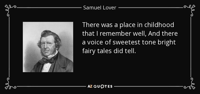 There was a place in childhood that I remember well, And there a voice of sweetest tone bright fairy tales did tell. - Samuel Lover