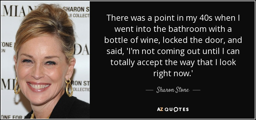 There was a point in my 40s when I went into the bathroom with a bottle of wine, locked the door, and said, 'I'm not coming out until I can totally accept the way that I look right now.' - Sharon Stone