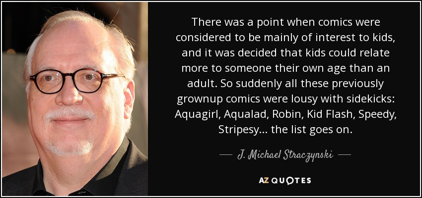There was a point when comics were considered to be mainly of interest to kids, and it was decided that kids could relate more to someone their own age than an adult. So suddenly all these previously grownup comics were lousy with sidekicks: Aquagirl, Aqualad, Robin, Kid Flash, Speedy, Stripesy... the list goes on. - J. Michael Straczynski