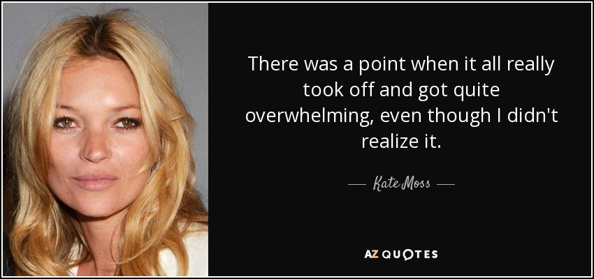 There was a point when it all really took off and got quite overwhelming, even though I didn't realize it. - Kate Moss