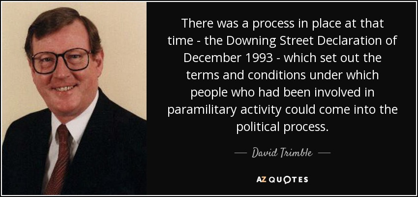 There was a process in place at that time - the Downing Street Declaration of December 1993 - which set out the terms and conditions under which people who had been involved in paramilitary activity could come into the political process. - David Trimble
