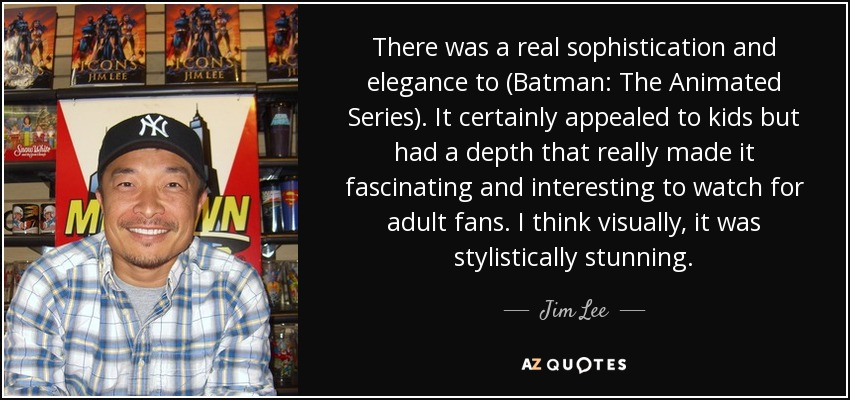 There was a real sophistication and elegance to (Batman: The Animated Series). It certainly appealed to kids but had a depth that really made it fascinating and interesting to watch for adult fans. I think visually, it was stylistically stunning. - Jim Lee